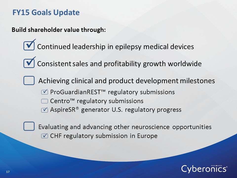 FY15 Goals Update 17 Build shareholder value through: Continued leadership in epilepsy medical devices Consistent sales and profitability growth worldwide Achieving clinical and product development milestones ProGuardianREST™ regulatory submissions Centro™ regulatory submissions AspireSR® generator U.S.