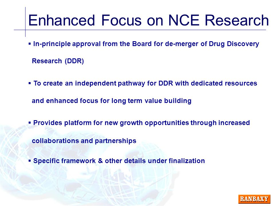 Enhanced Focus on NCE Research  In-principle approval from the Board for de-merger of Drug Discovery Research (DDR)  To create an independent pathway for DDR with dedicated resources and enhanced focus for long term value building  Provides platform for new growth opportunities through increased collaborations and partnerships  Specific framework & other details under finalization