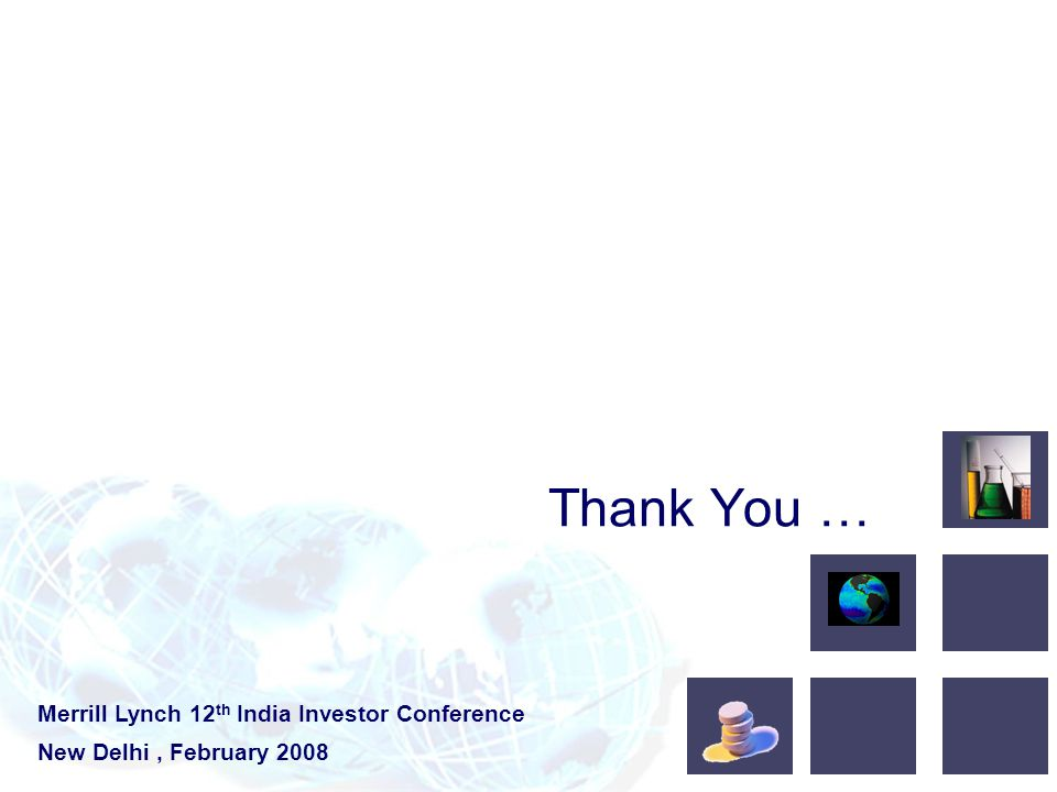 Thank You … Merrill Lynch 12 th India Investor Conference New Delhi, February 2008