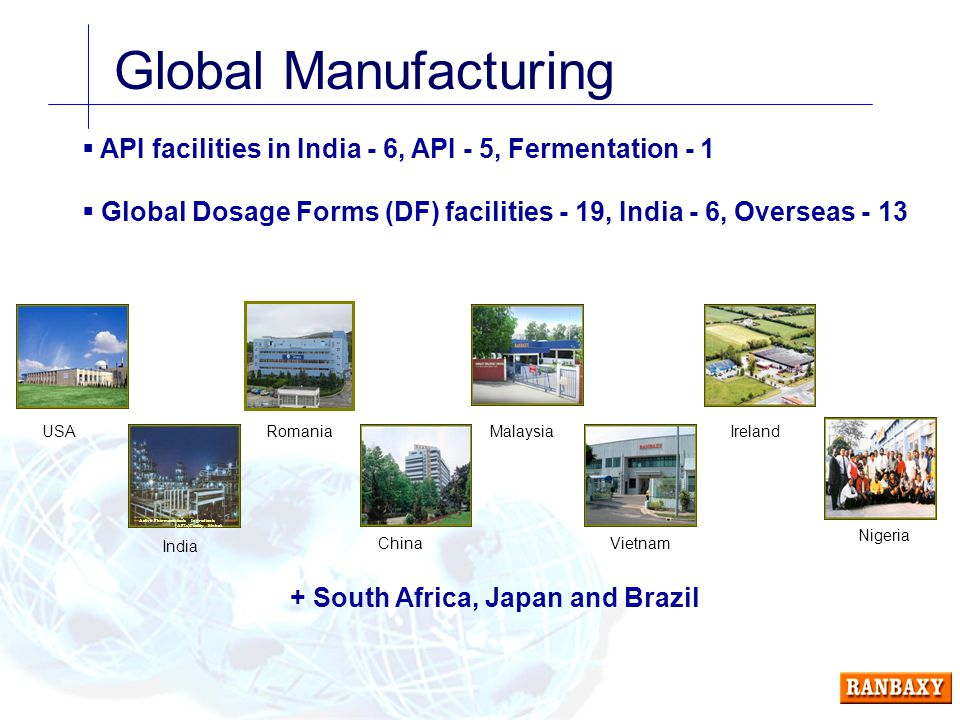 Global Manufacturing  API facilities in India - 6, API - 5, Fermentation - 1  Global Dosage Forms (DF) facilities - 19, India - 6, Overseas - 13 Active Pharmaceuticals Ingredients (APIs)Facility, Mohali USA India Romania China Ireland Vietnam Malaysia Nigeria + South Africa, Japan and Brazil