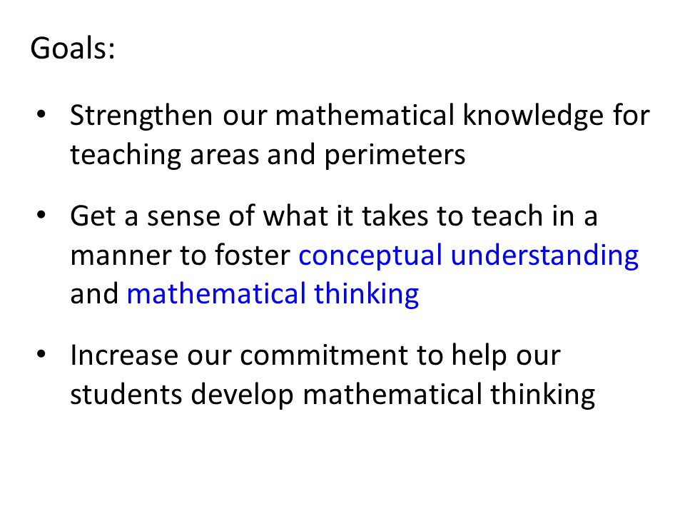 Goals: Strengthen our mathematical knowledge for teaching areas and perimeters Get a sense of what it takes to teach in a manner to foster conceptual understanding and mathematical thinking Increase our commitment to help our students develop mathematical thinking