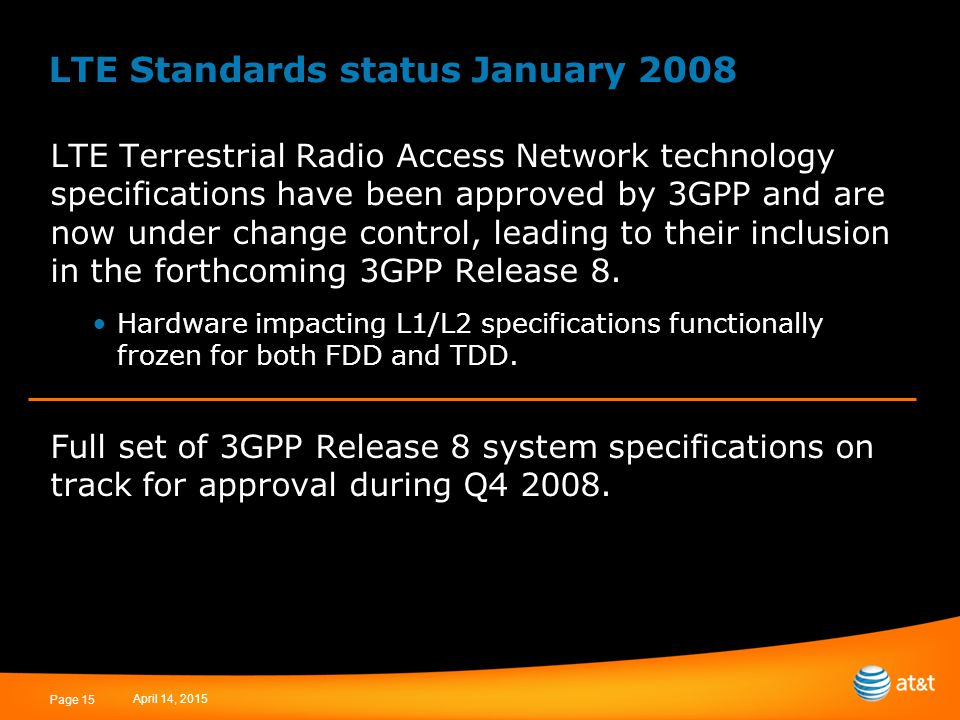 April 14, 2015 Page 15 LTE Standards status January 2008 LTE Terrestrial Radio Access Network technology specifications have been approved by 3GPP and are now under change control, leading to their inclusion in the forthcoming 3GPP Release 8.
