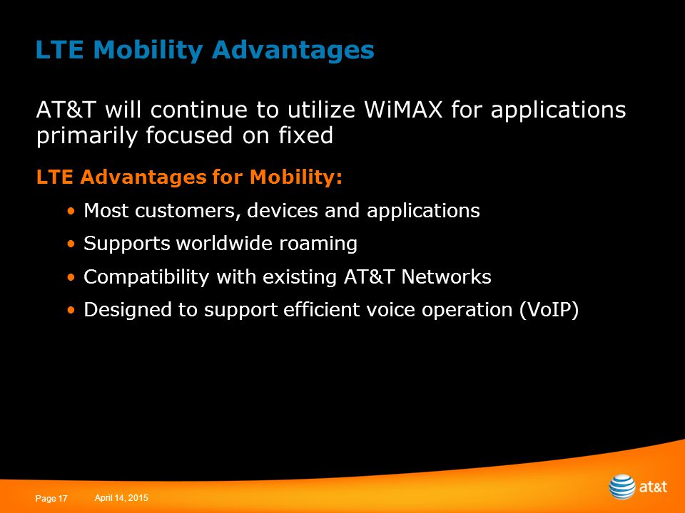 April 14, 2015 Page 17 LTE Mobility Advantages AT&T will continue to utilize WiMAX for applications primarily focused on fixed LTE Advantages for Mobility: Most customers, devices and applications Supports worldwide roaming Compatibility with existing AT&T Networks Designed to support efficient voice operation (VoIP)