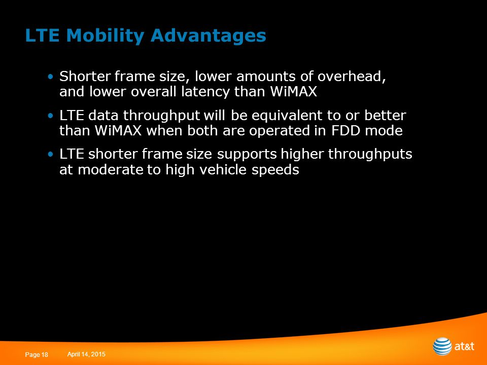 April 14, 2015 Page 18 LTE Mobility Advantages Shorter frame size, lower amounts of overhead, and lower overall latency than WiMAX LTE data throughput will be equivalent to or better than WiMAX when both are operated in FDD mode LTE shorter frame size supports higher throughputs at moderate to high vehicle speeds