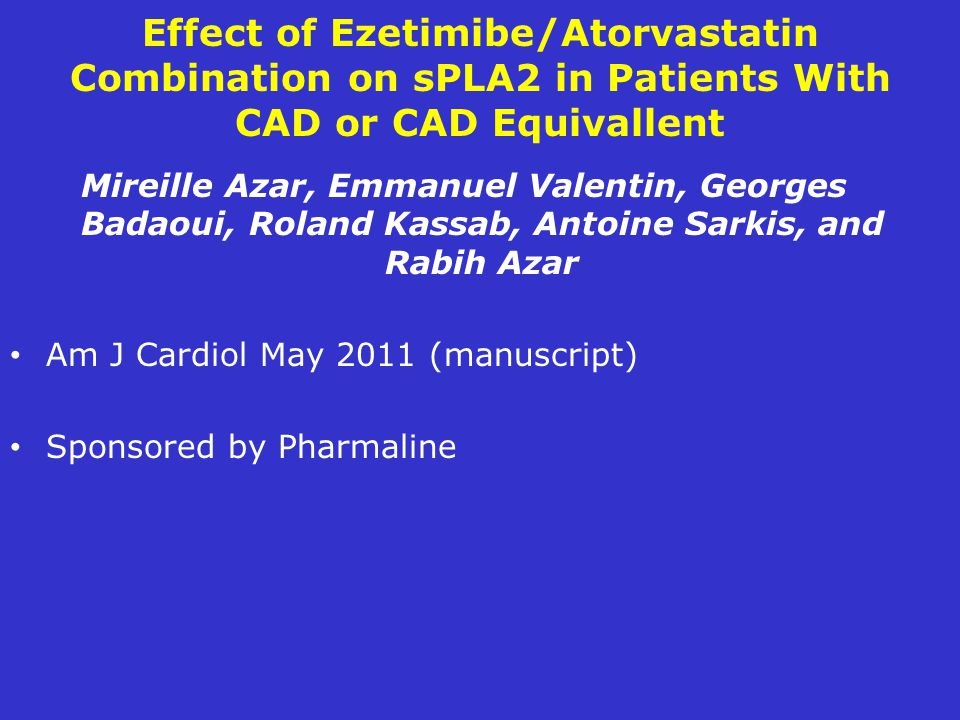 Effect of Ezetimibe/Atorvastatin Combination on sPLA2 in Patients With CAD or CAD Equivallent Mireille Azar, Emmanuel Valentin, Georges Badaoui, Roland Kassab, Antoine Sarkis, and Rabih Azar Am J Cardiol May 2011 (manuscript) Sponsored by Pharmaline