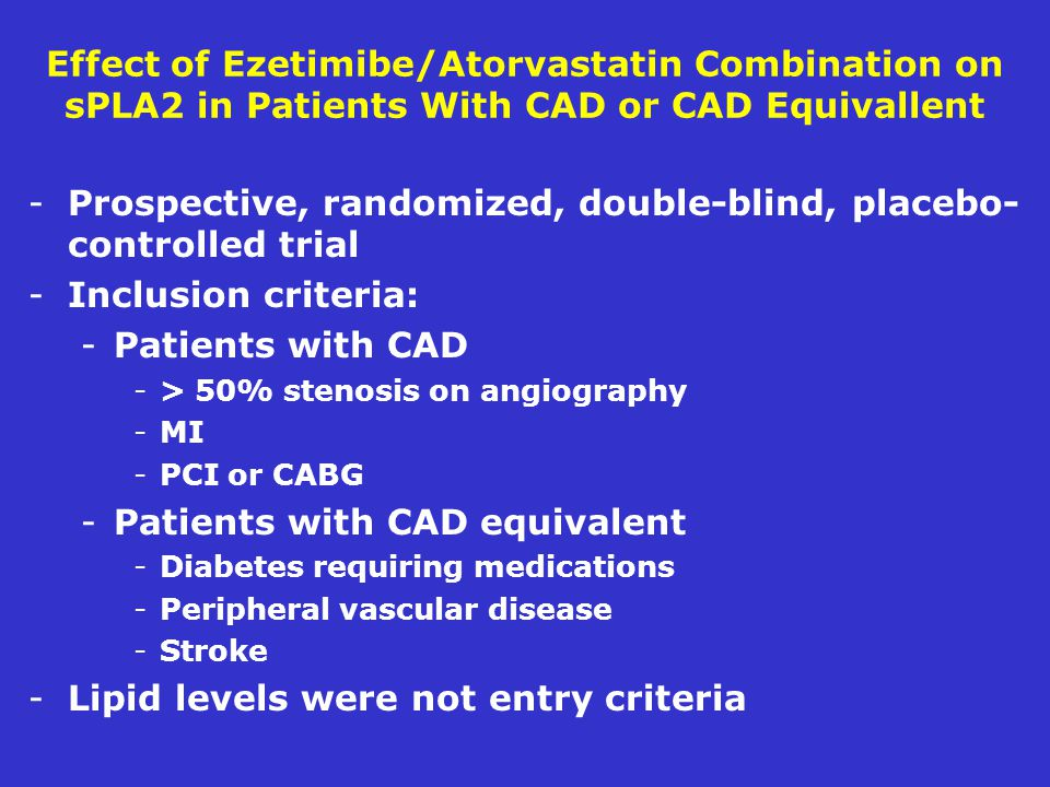 Effect of Ezetimibe/Atorvastatin Combination on sPLA2 in Patients With CAD or CAD Equivallent -Prospective, randomized, double-blind, placebo- controlled trial -Inclusion criteria: -Patients with CAD -> 50% stenosis on angiography -MI -PCI or CABG -Patients with CAD equivalent -Diabetes requiring medications -Peripheral vascular disease -Stroke -Lipid levels were not entry criteria