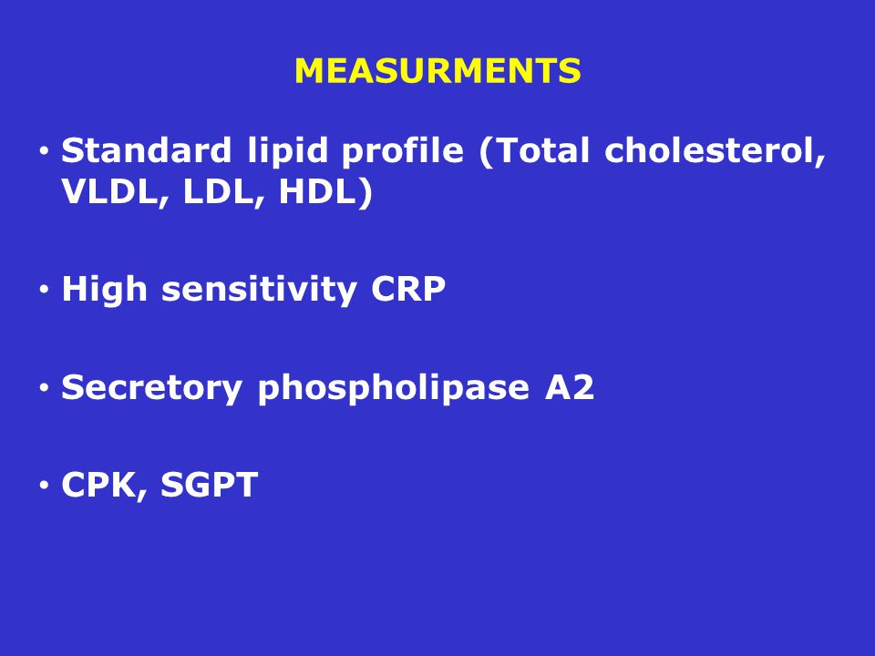 MEASURMENTS Standard lipid profile (Total cholesterol, VLDL, LDL, HDL) High sensitivity CRP Secretory phospholipase A2 CPK, SGPT