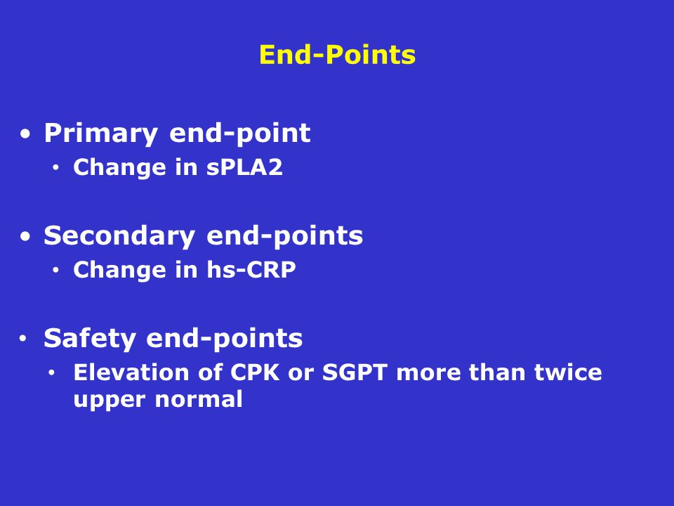 End-Points Primary end-point Change in sPLA2 Secondary end-points Change in hs-CRP Safety end-points Elevation of CPK or SGPT more than twice upper normal