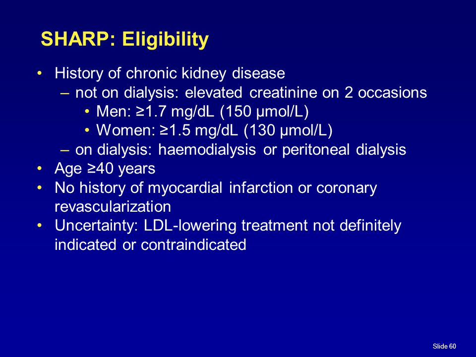Slide 60 SHARP: Eligibility History of chronic kidney disease –not on dialysis: elevated creatinine on 2 occasions Men: ≥1.7 mg/dL (150 µmol/L) Women: ≥1.5 mg/dL (130 µmol/L) –on dialysis: haemodialysis or peritoneal dialysis Age ≥40 years No history of myocardial infarction or coronary revascularization Uncertainty: LDL-lowering treatment not definitely indicated or contraindicated