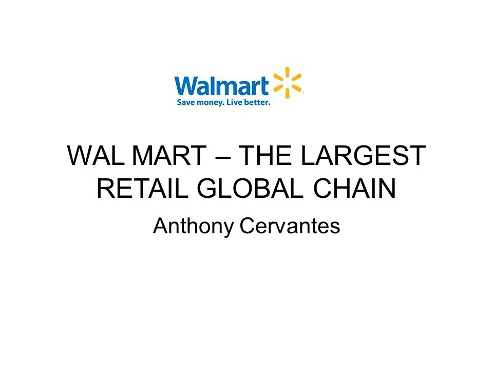 WAL MART – THE LARGEST RETAIL GLOBAL CHAIN Anthony Cervantes