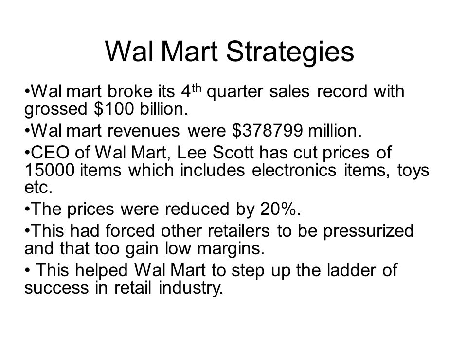 Wal Mart Strategies Wal mart broke its 4 th quarter sales record with grossed $100 billion.