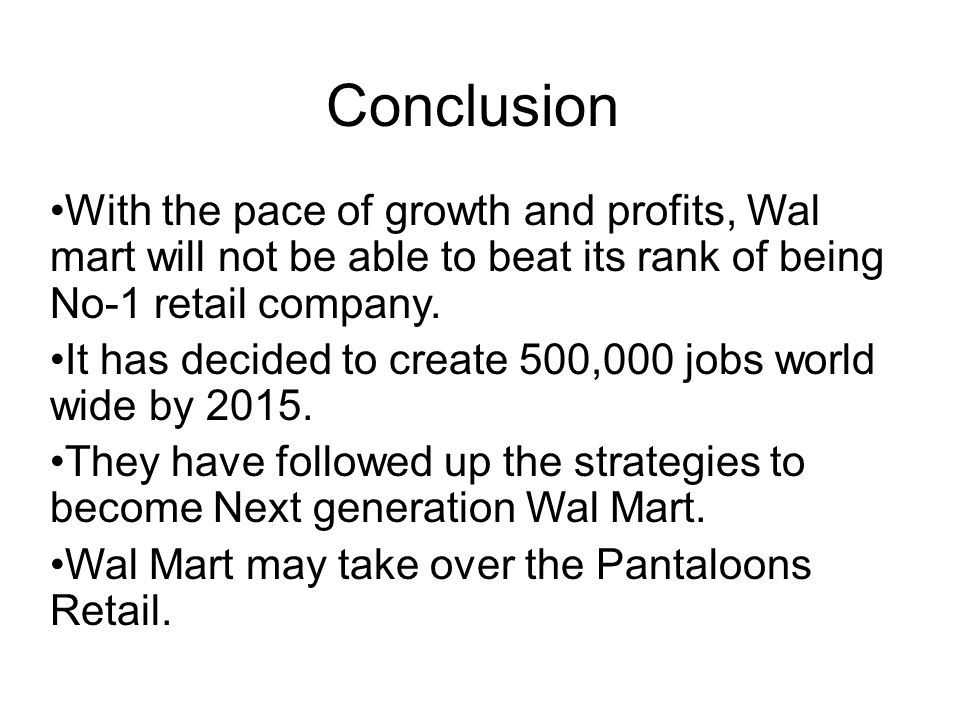 Conclusion With the pace of growth and profits, Wal mart will not be able to beat its rank of being No-1 retail company.
