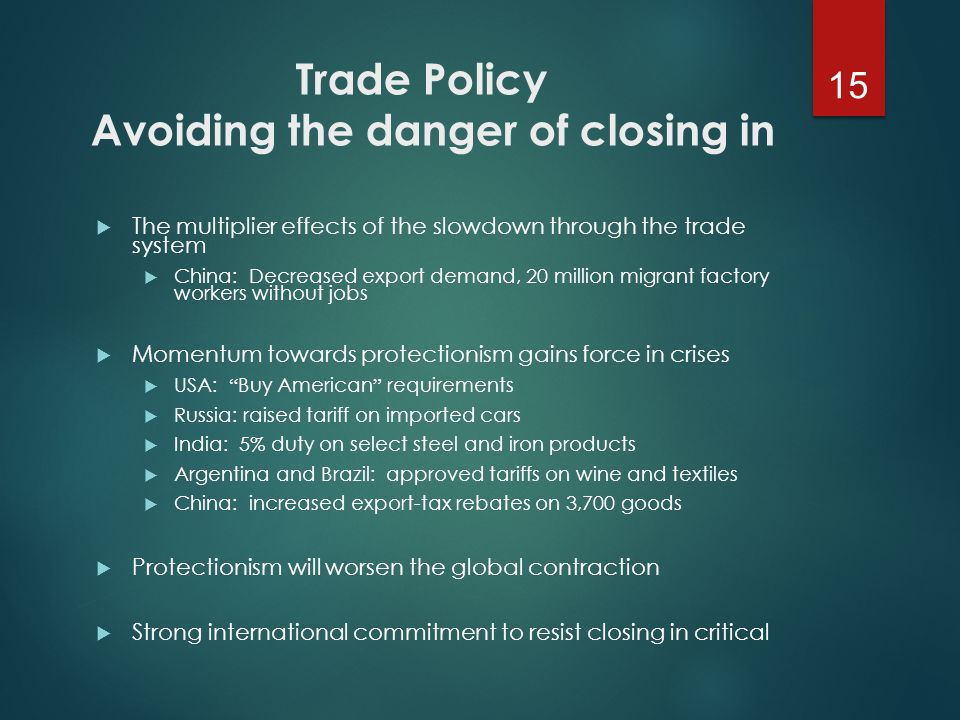 Trade Policy Avoiding the danger of closing in  The multiplier effects of the slowdown through the trade system  China: Decreased export demand, 20 million migrant factory workers without jobs  Momentum towards protectionism gains force in crises  USA: Buy American requirements  Russia: raised tariff on imported cars  India: 5% duty on select steel and iron products  Argentina and Brazil: approved tariffs on wine and textiles  China: increased export-tax rebates on 3,700 goods  Protectionism will worsen the global contraction  Strong international commitment to resist closing in critical 15