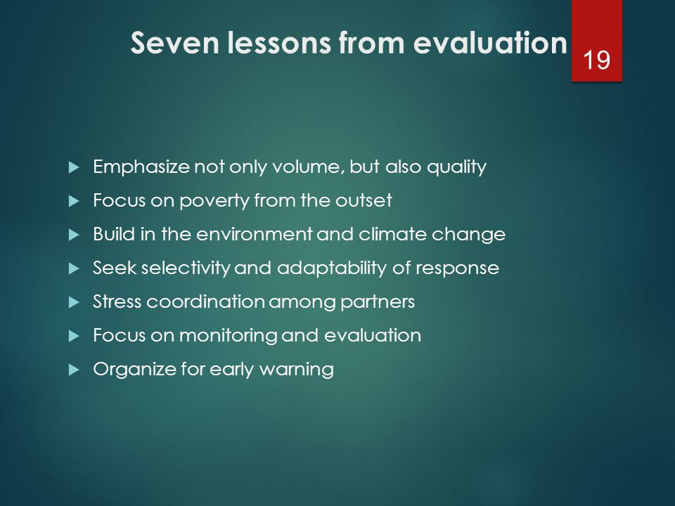 Seven lessons from evaluation  Emphasize not only volume, but also quality  Focus on poverty from the outset  Build in the environment and climate change  Seek selectivity and adaptability of response  Stress coordination among partners  Focus on monitoring and evaluation  Organize for early warning 19