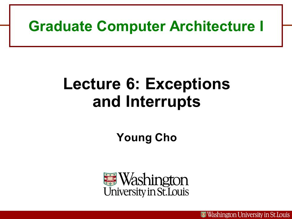 Graduate Computer Architecture I Lecture 6: Exceptions and Interrupts Young Cho