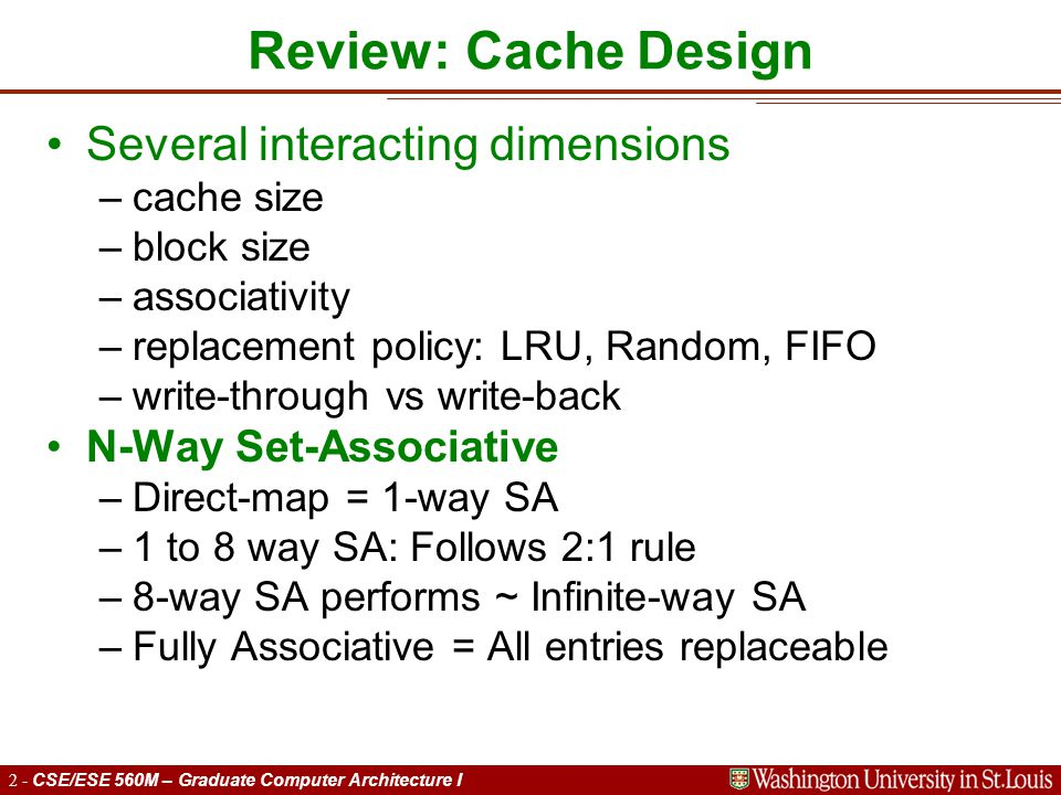 2 - CSE/ESE 560M – Graduate Computer Architecture I Review: Cache Design Several interacting dimensions –cache size –block size –associativity –replacement policy: LRU, Random, FIFO –write-through vs write-back N-Way Set-Associative –Direct-map = 1-way SA –1 to 8 way SA: Follows 2:1 rule –8-way SA performs ~ Infinite-way SA –Fully Associative = All entries replaceable