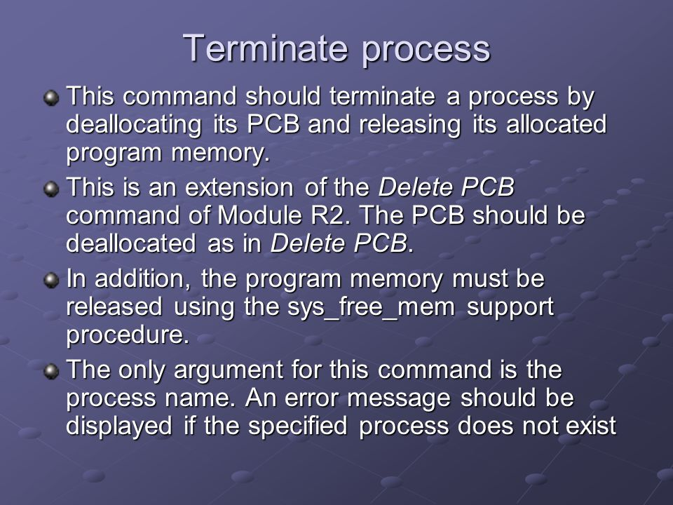 Terminate process This command should terminate a process by deallocating its PCB and releasing its allocated program memory.