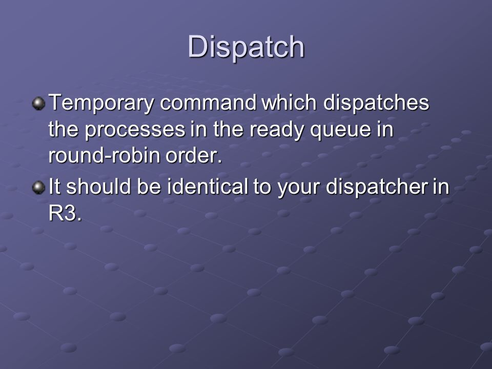 Dispatch Temporary command which dispatches the processes in the ready queue in round-robin order.