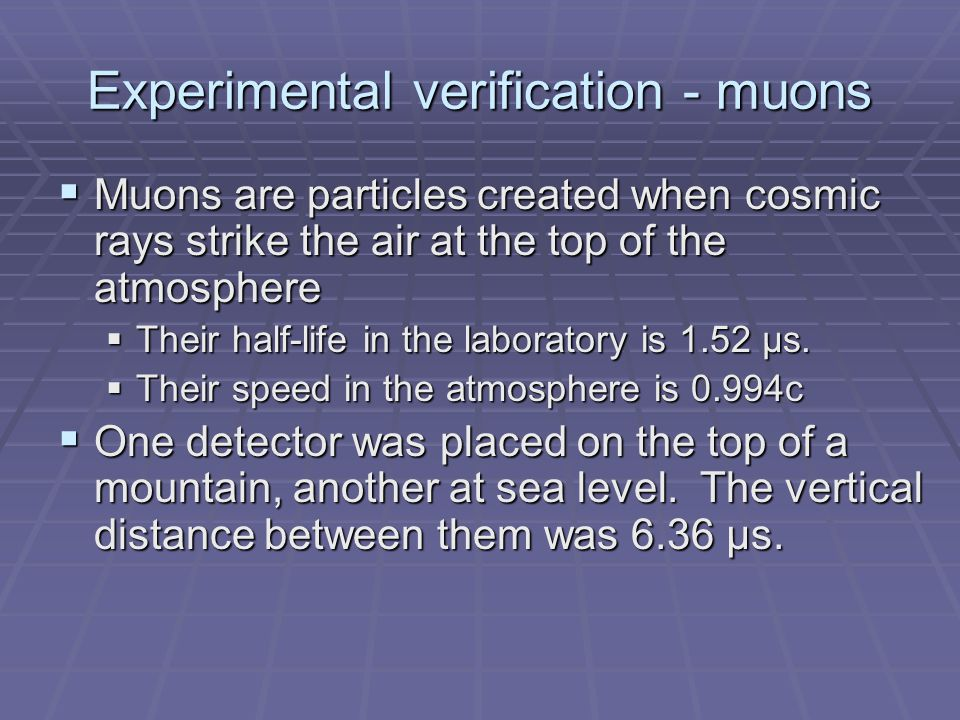Experimental verification - muons  Muons are particles created when cosmic rays strike the air at the top of the atmosphere  Their half-life in the laboratory is 1.52 μs.