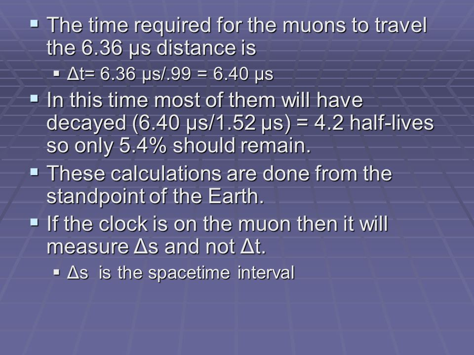  The time required for the muons to travel the 6.36 μs distance is  Δt= 6.36 μs/.99 = 6.40 μs  In this time most of them will have decayed (6.40 μs/1.52 μs) = 4.2 half-lives so only 5.4% should remain.