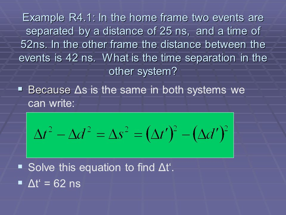 Example R4.1: In the home frame two events are separated by a distance of 25 ns, and a time of 52ns.