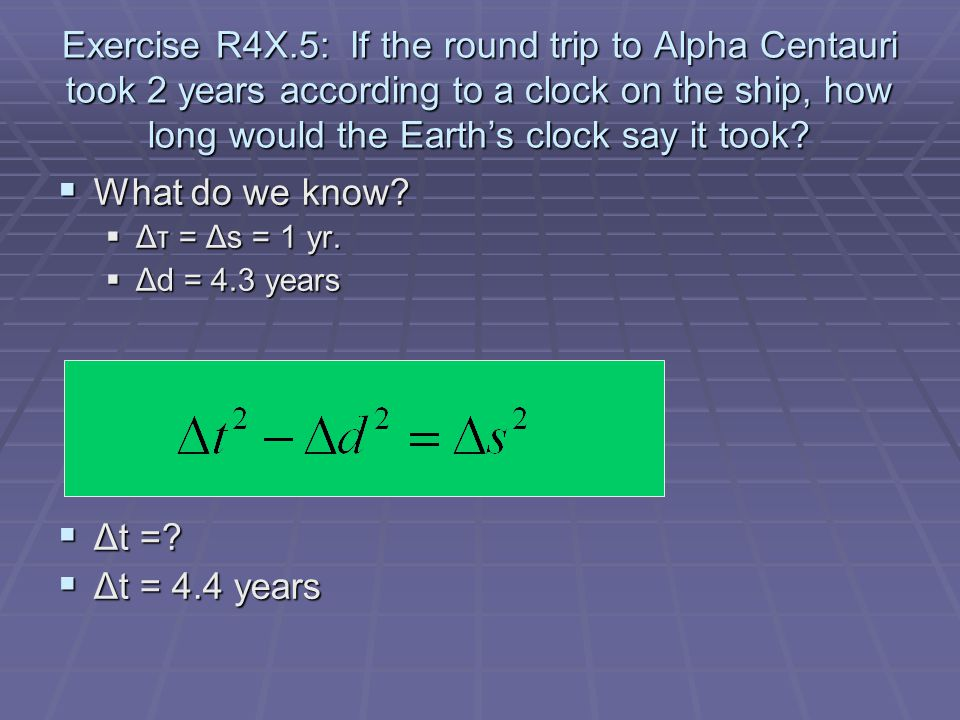 Exercise R4X.5: If the round trip to Alpha Centauri took 2 years according to a clock on the ship, how long would the Earth's clock say it took.