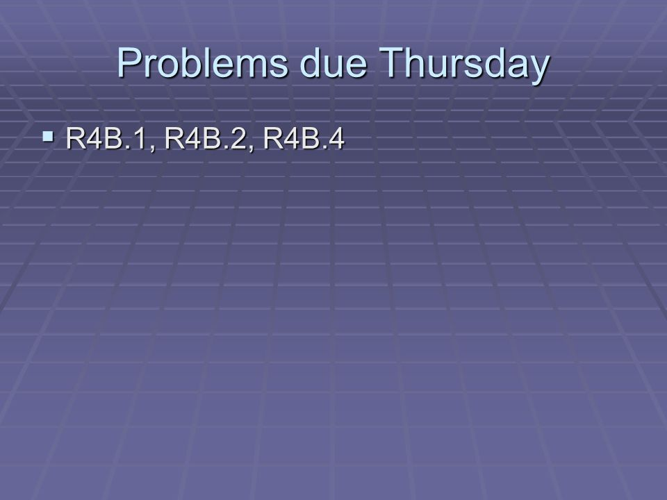 Problems due Thursday  R4B.1, R4B.2, R4B.4