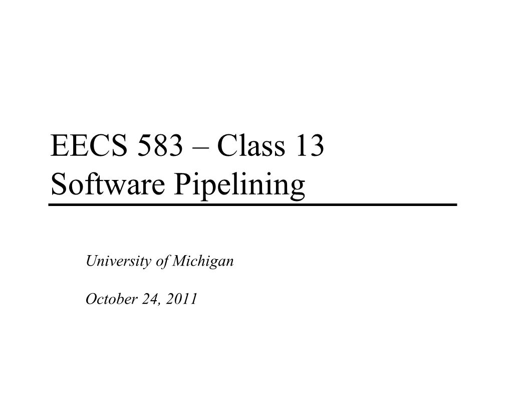 EECS 583 – Class 13 Software Pipelining University of Michigan October 24, 2011