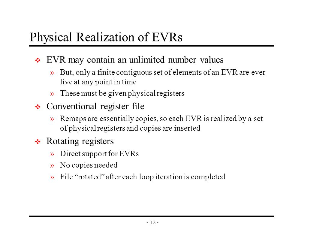 - 12 - Physical Realization of EVRs v EVR may contain an unlimited number values »But, only a finite contiguous set of elements of an EVR are ever live at any point in time »These must be given physical registers v Conventional register file »Remaps are essentially copies, so each EVR is realized by a set of physical registers and copies are inserted v Rotating registers »Direct support for EVRs »No copies needed »File rotated after each loop iteration is completed