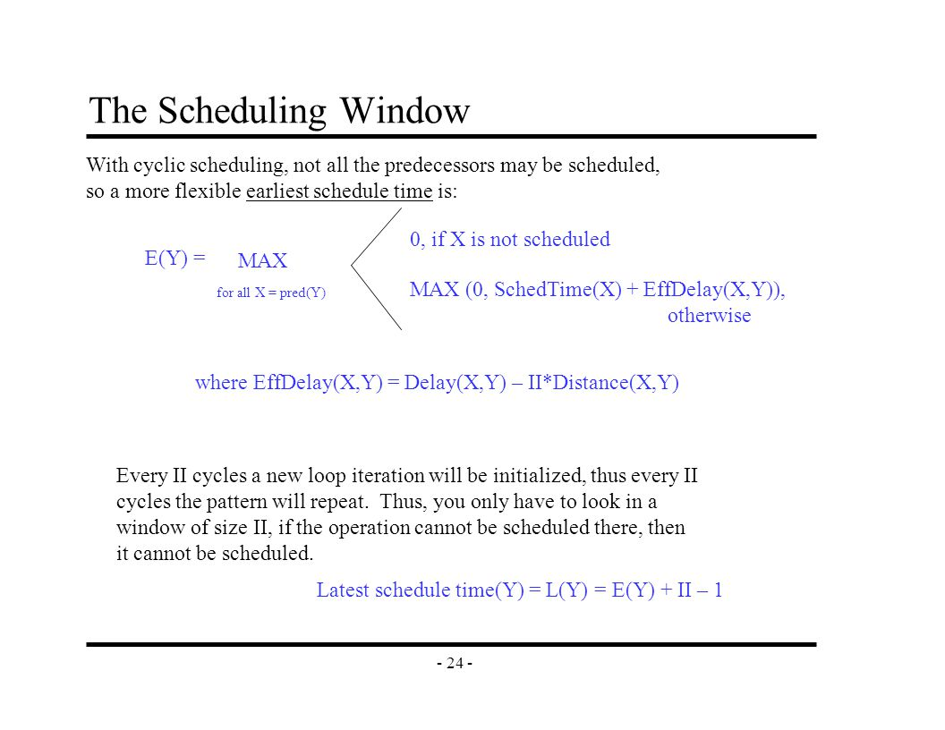 - 24 - The Scheduling Window E(Y) = 0, if X is not scheduled MAX (0, SchedTime(X) + EffDelay(X,Y)), otherwise With cyclic scheduling, not all the predecessors may be scheduled, so a more flexible earliest schedule time is: MAX for all X = pred(Y) Latest schedule time(Y) = L(Y) = E(Y) + II – 1 Every II cycles a new loop iteration will be initialized, thus every II cycles the pattern will repeat.