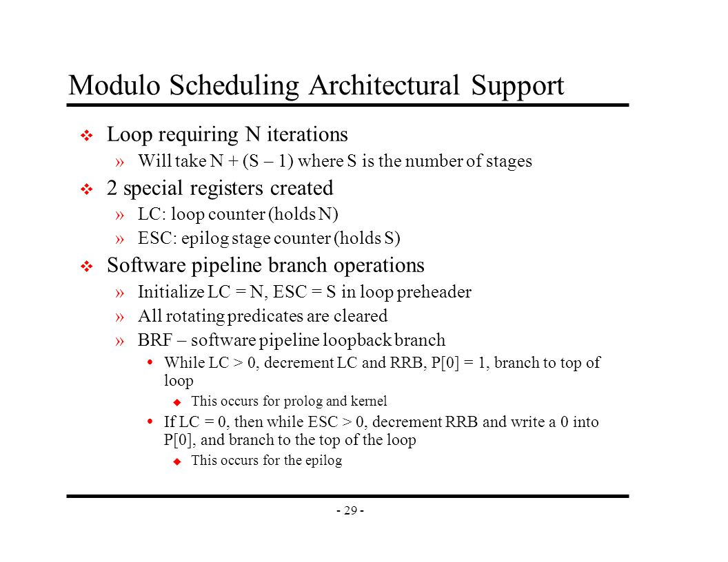 - 29 - Modulo Scheduling Architectural Support v Loop requiring N iterations »Will take N + (S – 1) where S is the number of stages v 2 special registers created »LC: loop counter (holds N) »ESC: epilog stage counter (holds S) v Software pipeline branch operations »Initialize LC = N, ESC = S in loop preheader »All rotating predicates are cleared »BRF – software pipeline loopback branch  While LC > 0, decrement LC and RRB, P[0] = 1, branch to top of loop u This occurs for prolog and kernel  If LC = 0, then while ESC > 0, decrement RRB and write a 0 into P[0], and branch to the top of the loop u This occurs for the epilog