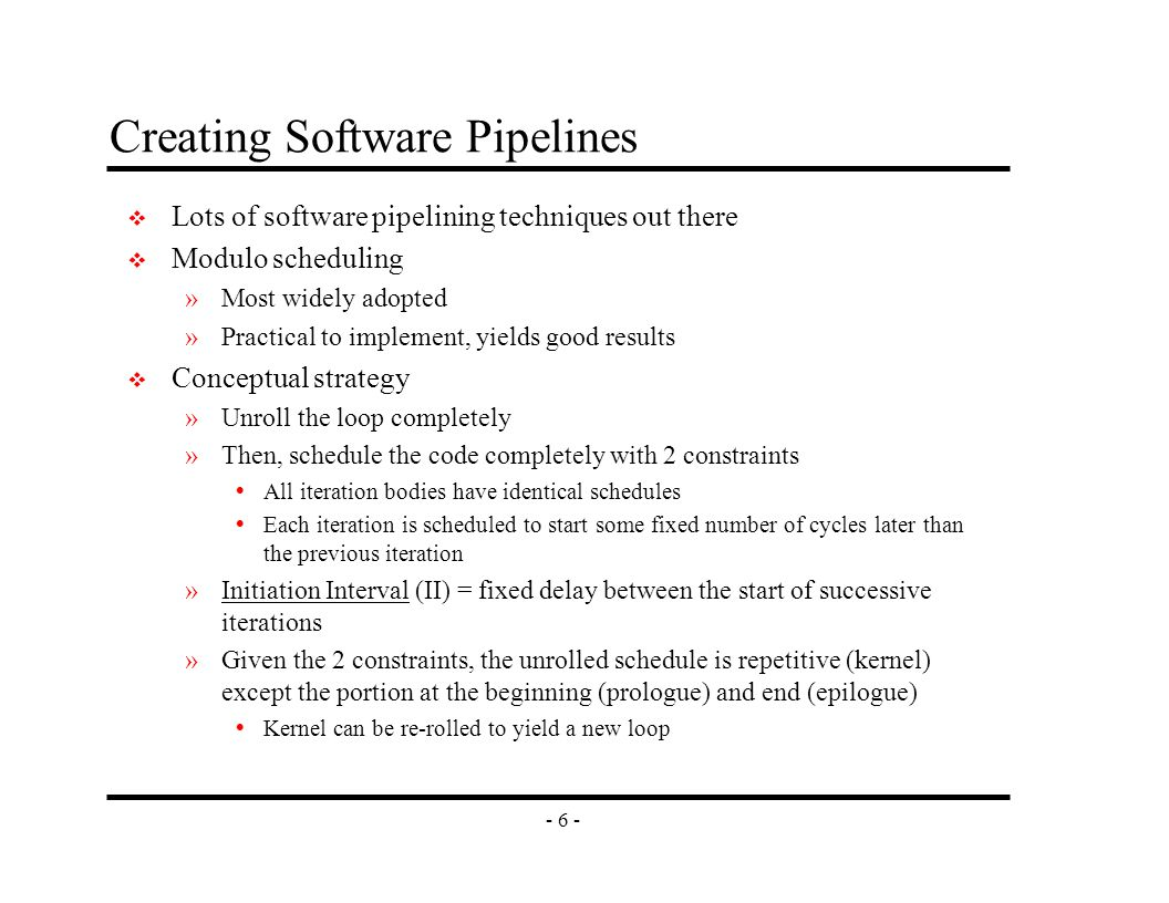 - 6 - Creating Software Pipelines v Lots of software pipelining techniques out there v Modulo scheduling »Most widely adopted »Practical to implement, yields good results v Conceptual strategy »Unroll the loop completely »Then, schedule the code completely with 2 constraints  All iteration bodies have identical schedules  Each iteration is scheduled to start some fixed number of cycles later than the previous iteration »Initiation Interval (II) = fixed delay between the start of successive iterations »Given the 2 constraints, the unrolled schedule is repetitive (kernel) except the portion at the beginning (prologue) and end (epilogue)  Kernel can be re-rolled to yield a new loop
