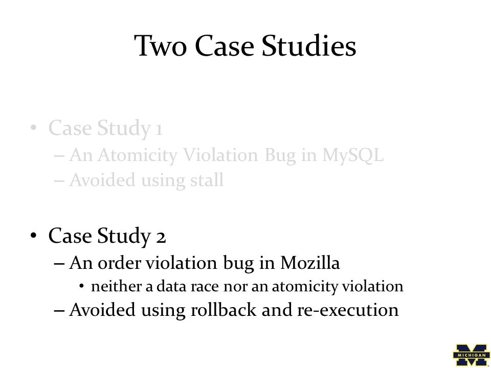 Two Case Studies Case Study 1 – An Atomicity Violation Bug in MySQL – Avoided using stall Case Study 2 – An order violation bug in Mozilla neither a data race nor an atomicity violation – Avoided using rollback and re-execution