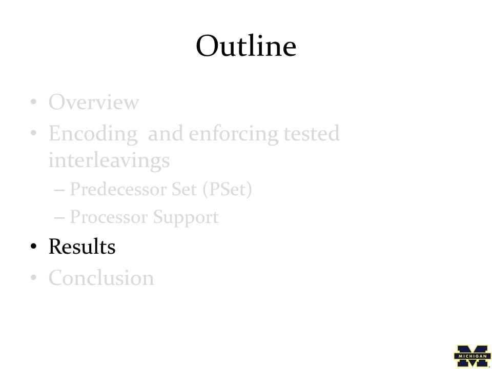 Outline Overview Encoding and enforcing tested interleavings – Predecessor Set (PSet) – Processor Support Results Conclusion