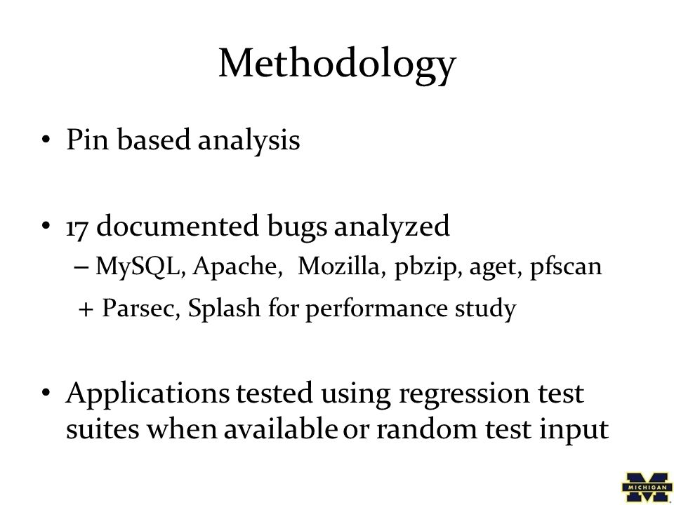 Methodology Pin based analysis 17 documented bugs analyzed – MySQL, Apache, Mozilla, pbzip, aget, pfscan + Parsec, Splash for performance study Applications tested using regression test suites when available or random test input