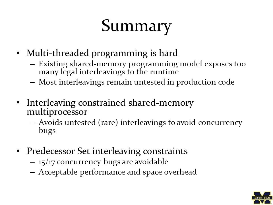 Summary Multi-threaded programming is hard – Existing shared-memory programming model exposes too many legal interleavings to the runtime – Most interleavings remain untested in production code Interleaving constrained shared-memory multiprocessor – Avoids untested (rare) interleavings to avoid concurrency bugs Predecessor Set interleaving constraints – 15/17 concurrency bugs are avoidable – Acceptable performance and space overhead