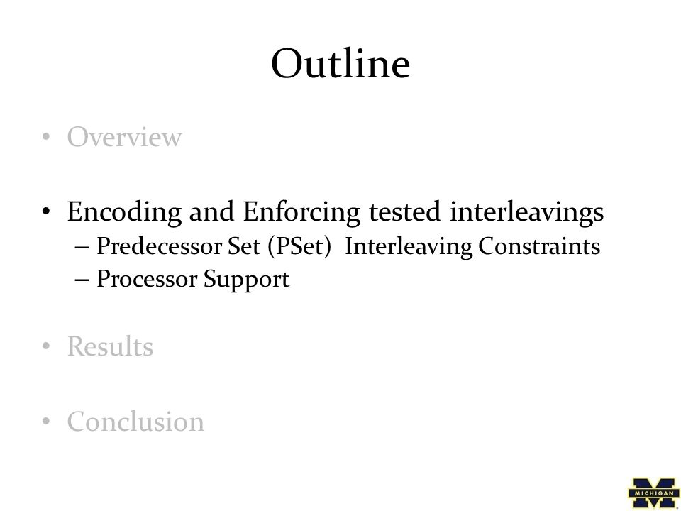 Outline Overview Encoding and Enforcing tested interleavings – Predecessor Set (PSet) Interleaving Constraints – Processor Support Results Conclusion