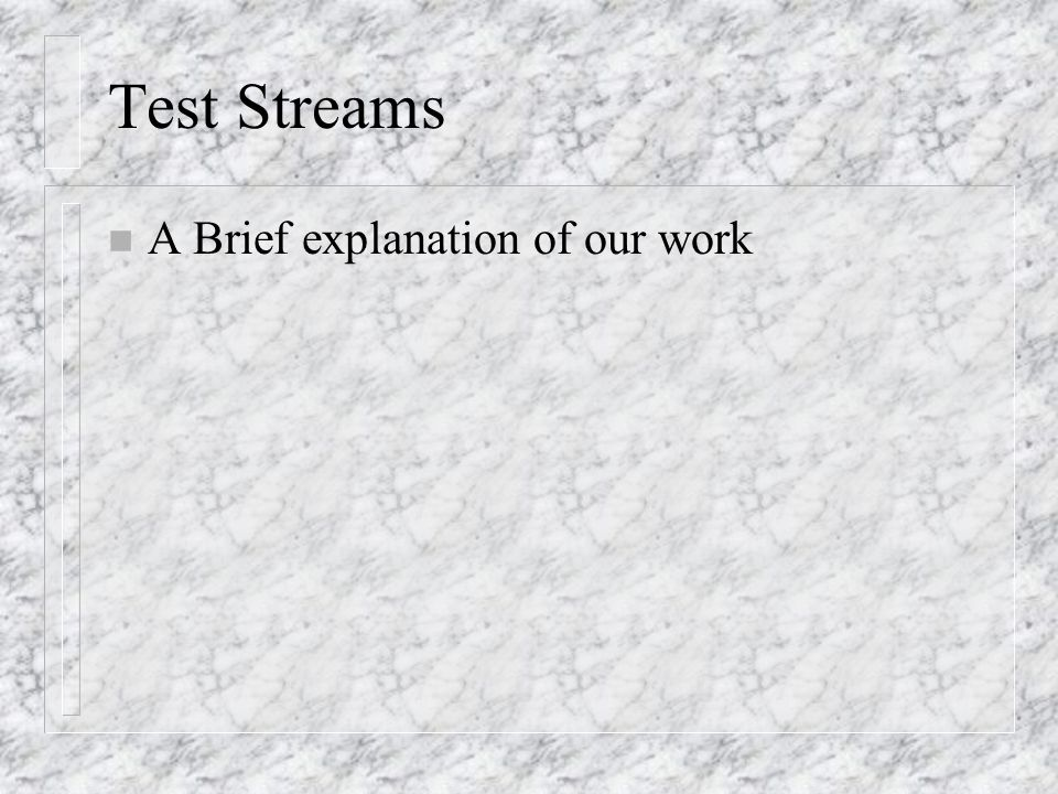 Test Streams n A Brief explanation of our work