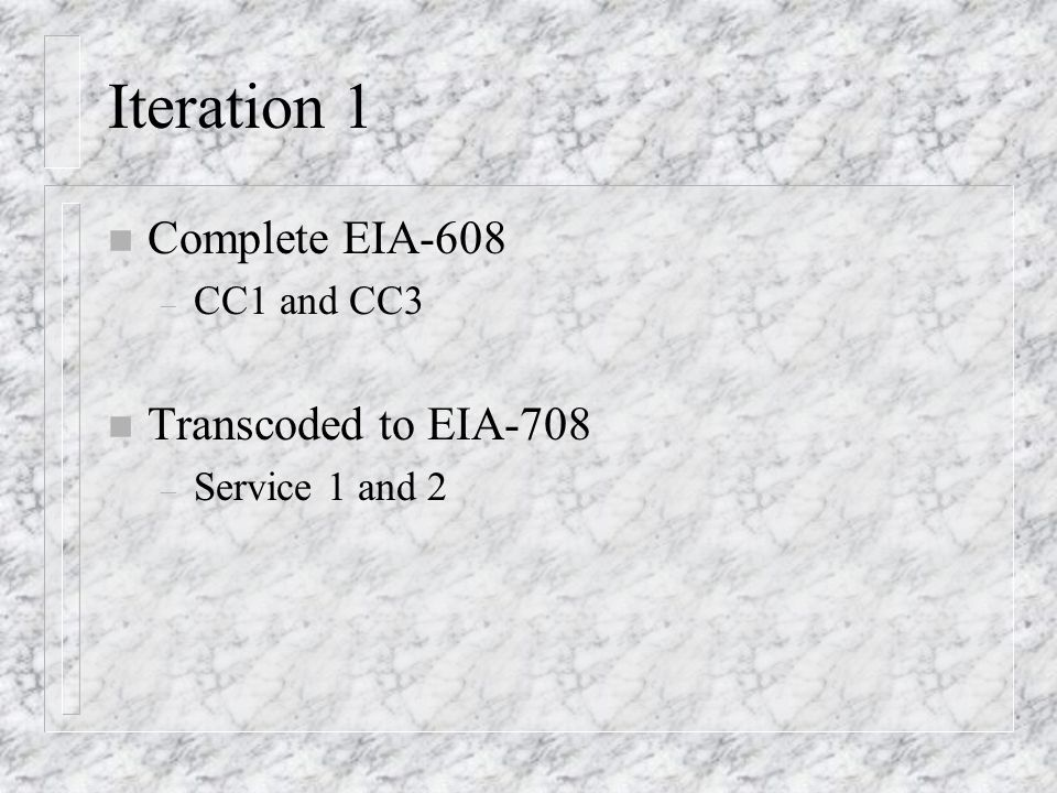 Iteration 1 n Complete EIA-608 – CC1 and CC3 n Transcoded to EIA-708 – Service 1 and 2