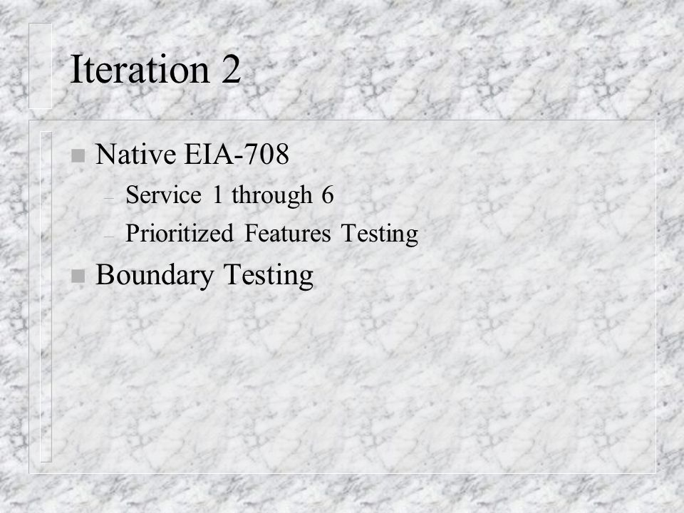 Iteration 2 n Native EIA-708 – Service 1 through 6 – Prioritized Features Testing n Boundary Testing