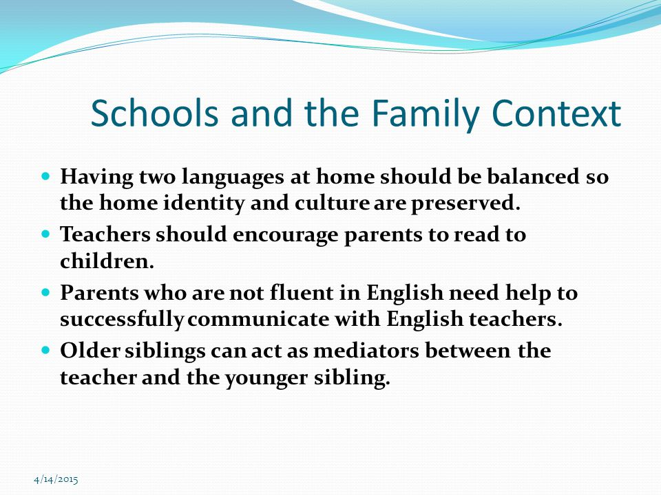 4/14/2015 Schools and the Family Context Having two languages at home should be balanced so the home identity and culture are preserved.