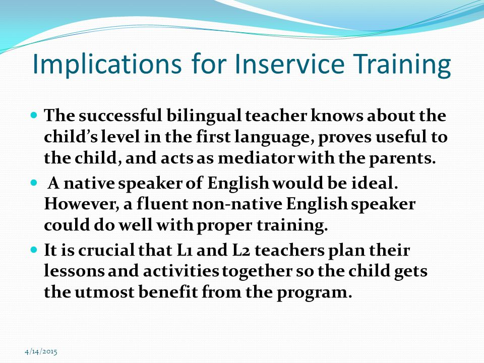4/14/2015 Implications for Inservice Training The successful bilingual teacher knows about the child's level in the first language, proves useful to the child, and acts as mediator with the parents.