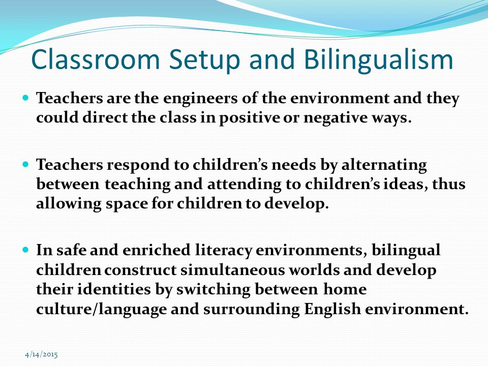 4/14/2015 Classroom Setup and Bilingualism Teachers are the engineers of the environment and they could direct the class in positive or negative ways.