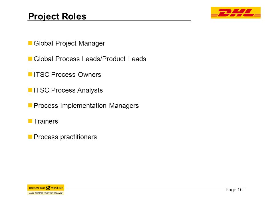 Page 16 Project Roles Global Project Manager Global Process Leads/Product Leads ITSC Process Owners ITSC Process Analysts Process Implementation Managers Trainers Process practitioners