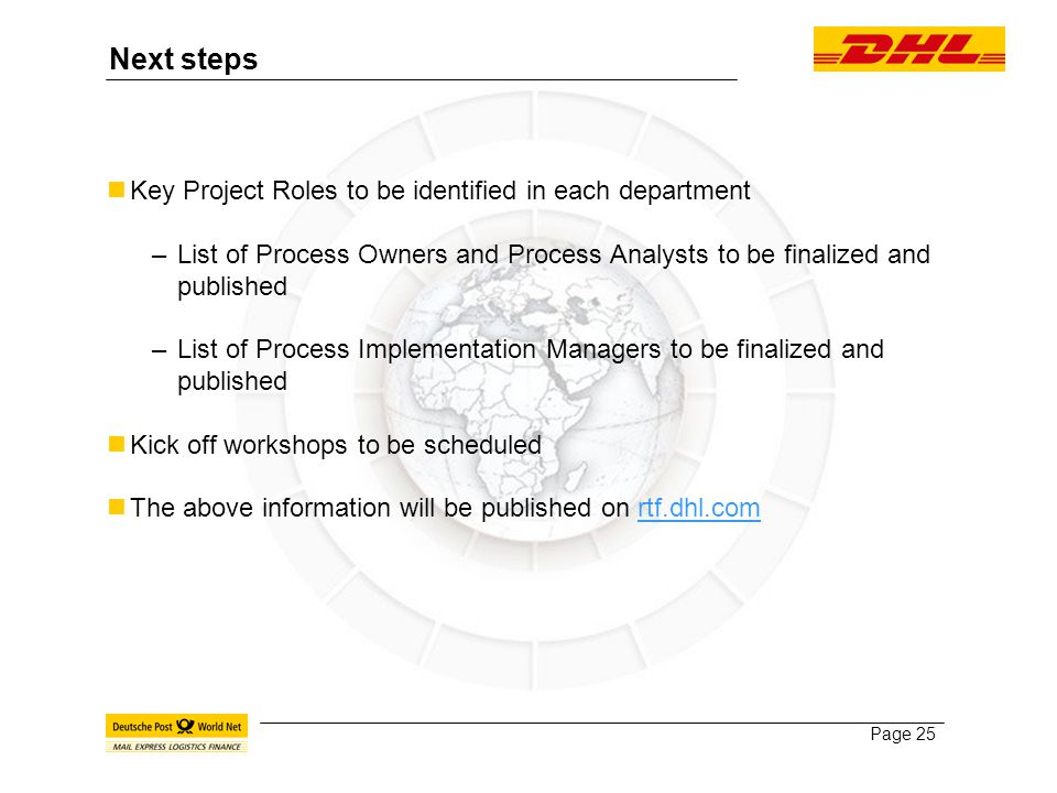 Page 25 Next steps Key Project Roles to be identified in each department –List of Process Owners and Process Analysts to be finalized and published –List of Process Implementation Managers to be finalized and published Kick off workshops to be scheduled The above information will be published on rtf.dhl.com