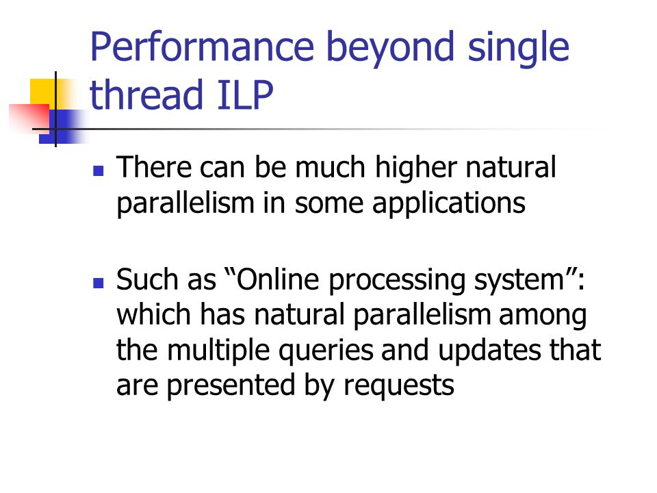 Performance beyond single thread ILP There can be much higher natural parallelism in some applications Such as Online processing system : which has natural parallelism among the multiple queries and updates that are presented by requests