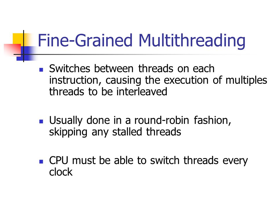 Fine-Grained Multithreading Switches between threads on each instruction, causing the execution of multiples threads to be interleaved Usually done in a round-robin fashion, skipping any stalled threads CPU must be able to switch threads every clock