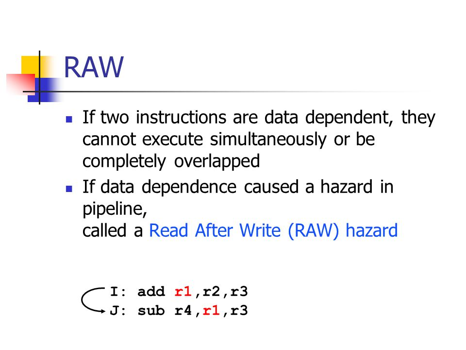 RAW If two instructions are data dependent, they cannot execute simultaneously or be completely overlapped If data dependence caused a hazard in pipeline, called a Read After Write (RAW) hazard I: add r1,r2,r3 J: sub r4,r1,r3