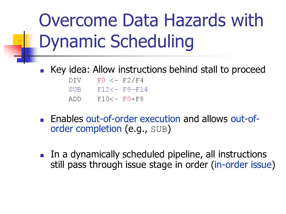 Overcome Data Hazards with Dynamic Scheduling Key idea: Allow instructions behind stall to proceed DIVF0 <- F2/F4 SUBF12<- F8-F14 ADDF10<- F0+F8 Enables out-of-order execution and allows out-of- order completion (e.g., SUB ) In a dynamically scheduled pipeline, all instructions still pass through issue stage in order (in-order issue)