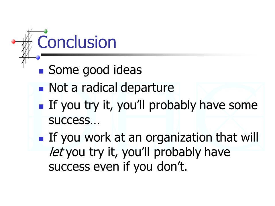Conclusion Some good ideas Not a radical departure If you try it, you'll probably have some success… If you work at an organization that will let you try it, you'll probably have success even if you don't.